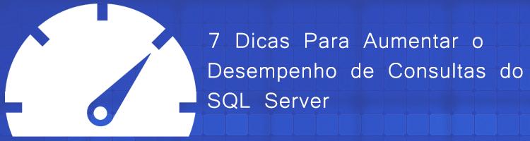 7 Dicas Para Aumentar o Desempenho de Consultas do SQL Server