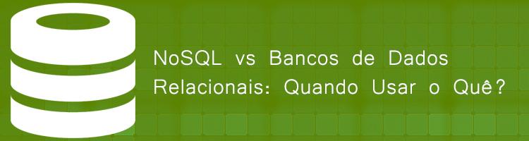 NoSQL vs Bancos de Dados Relacionais: Quando Usar o Quê?