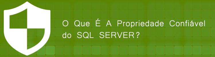 O Que É A Propriedade Confiável do SQL SERVER?