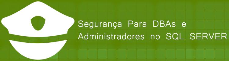 Segurança Para DBAs e Administradores no SQL SERVER