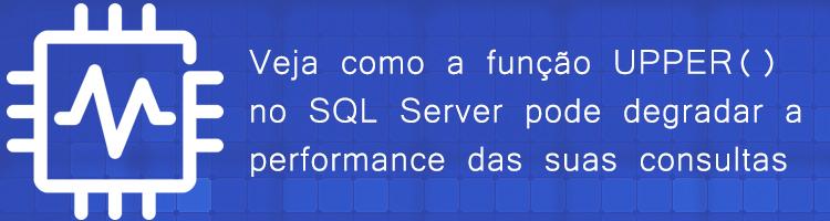Dicas e cuidados com a função UPPER() no SQL Server pode degradar a performance